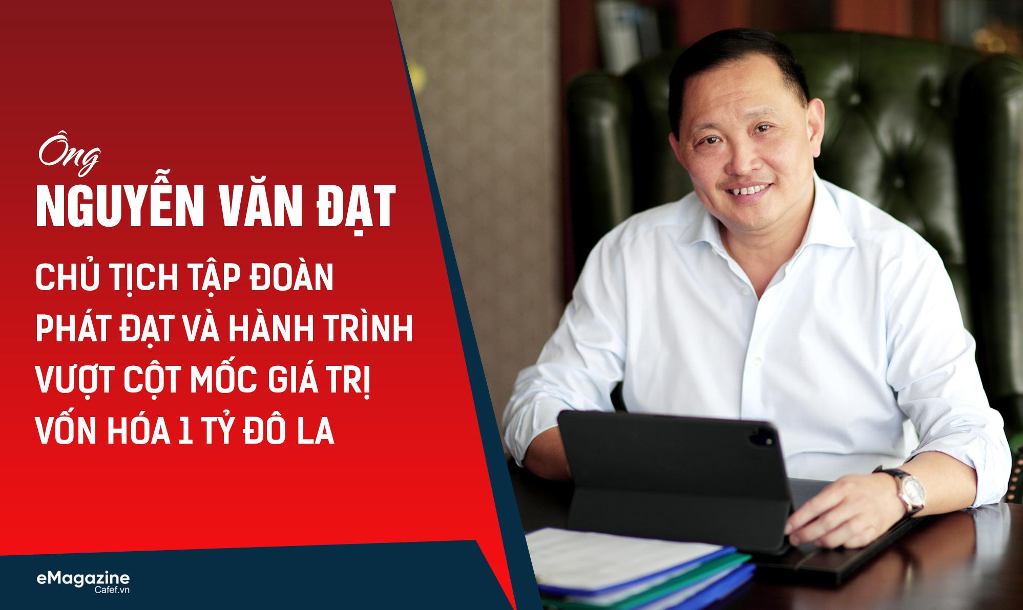 Ông Nguyễn Văn Đạt - Chủ tịch tập đoàn Phát Đạt và hành trình vượt cột mốc giá trị vốn hóa 1 tỷ đô la